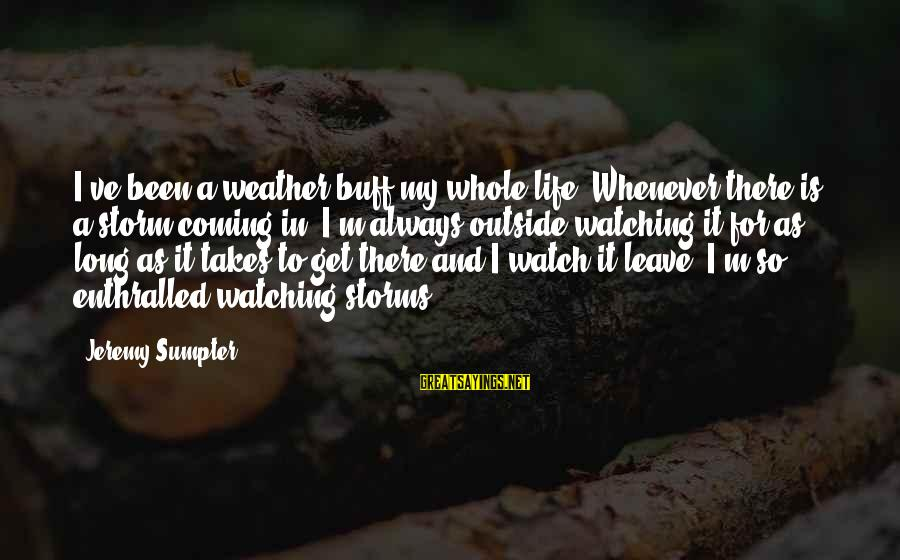 Coming Out Of The Storm Sayings By Jeremy Sumpter: I've been a weather buff my whole life. Whenever there is a storm coming in,