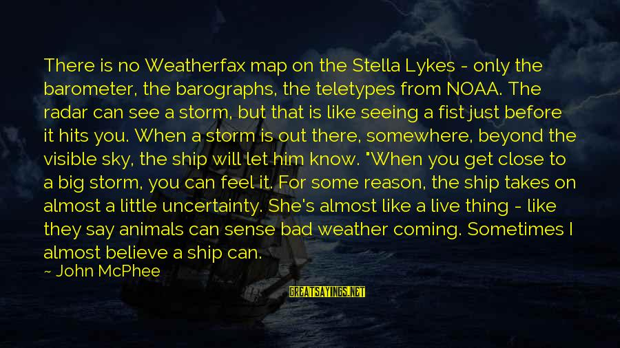 Coming Out Of The Storm Sayings By John McPhee: There is no Weatherfax map on the Stella Lykes - only the barometer, the barographs,