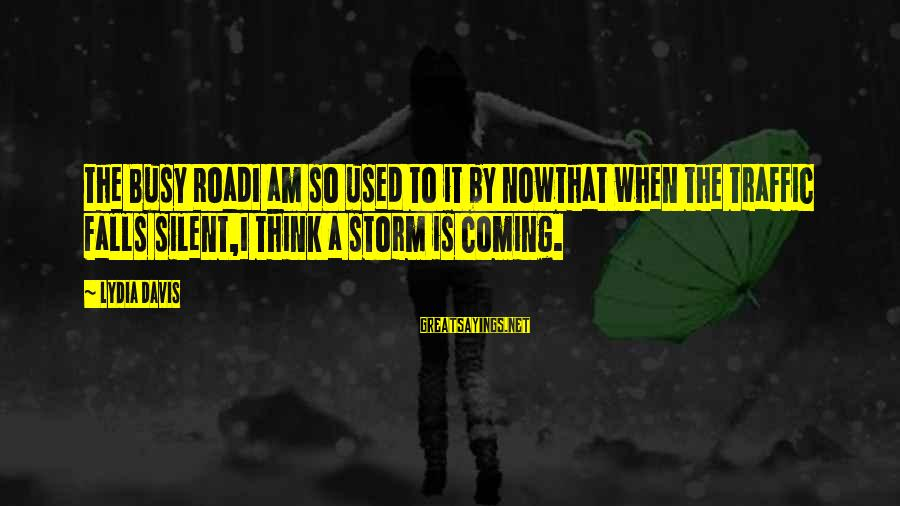 Coming Out Of The Storm Sayings By Lydia Davis: The Busy RoadI am so used to it by nowthat when the traffic falls silent,I
