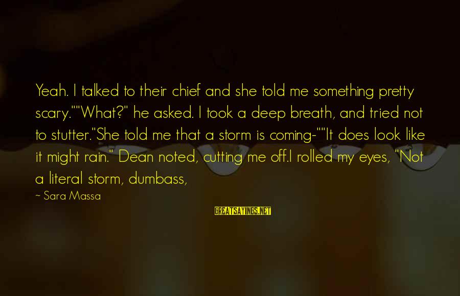 """Coming Out Of The Storm Sayings By Sara Massa: Yeah. I talked to their chief and she told me something pretty scary.""""""""What?"""" he asked."""