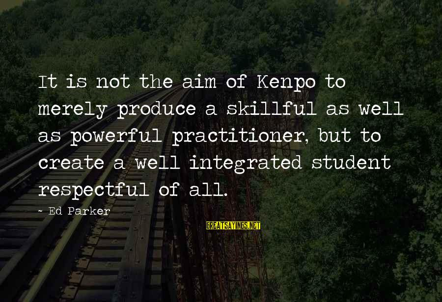 Commensurability Sayings By Ed Parker: It is not the aim of Kenpo to merely produce a skillful as well as