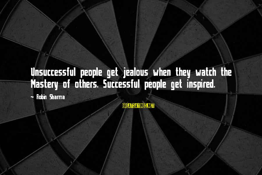 Commensurability Sayings By Robin Sharma: Unsuccessful people get jealous when they watch the Mastery of others. Successful people get inspired.