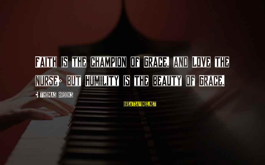 Commensurability Sayings By Thomas Brooks: Faith is the champion of Grace, and Love the nurse; but Humility is the beauty