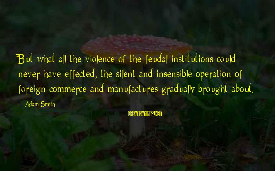 Commerce Sayings By Adam Smith: But what all the violence of the feudal institutions could never have effected, the silent