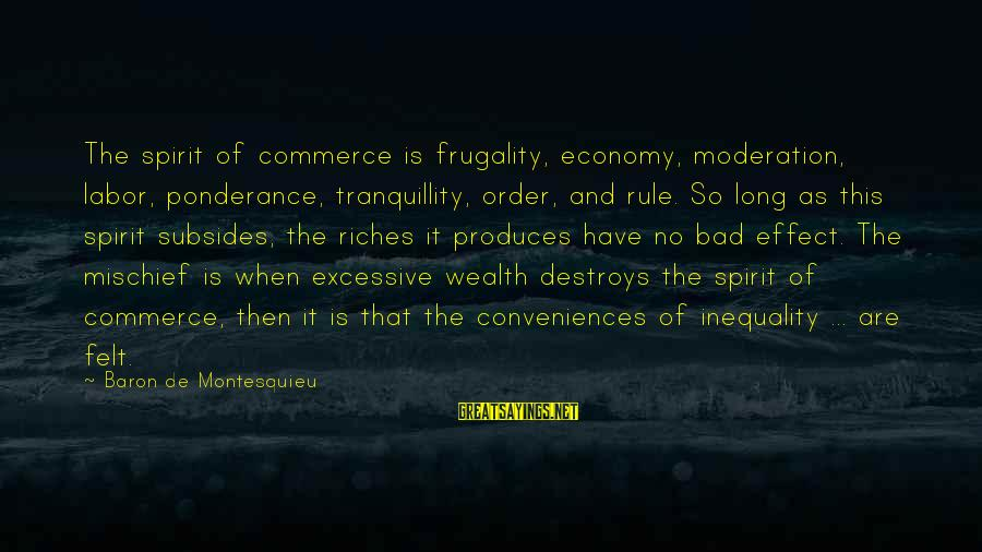 Commerce Sayings By Baron De Montesquieu: The spirit of commerce is frugality, economy, moderation, labor, ponderance, tranquillity, order, and rule. So