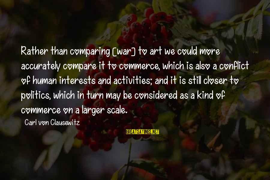 Commerce Sayings By Carl Von Clausewitz: Rather than comparing [war] to art we could more accurately compare it to commerce, which