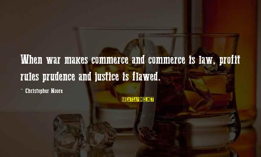 Commerce Sayings By Christopher Moore: When war makes commerce and commerce is law, profit rules prudence and justice is flawed.