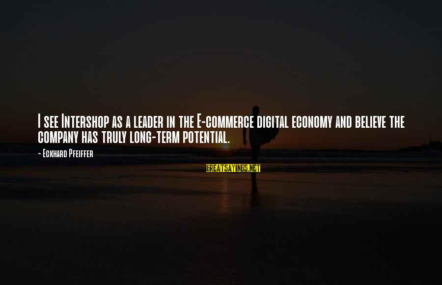 Commerce Sayings By Eckhard Pfeiffer: I see Intershop as a leader in the E-commerce digital economy and believe the company