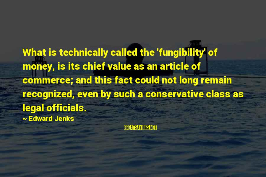 Commerce Sayings By Edward Jenks: What is technically called the 'fungibility' of money, is its chief value as an article
