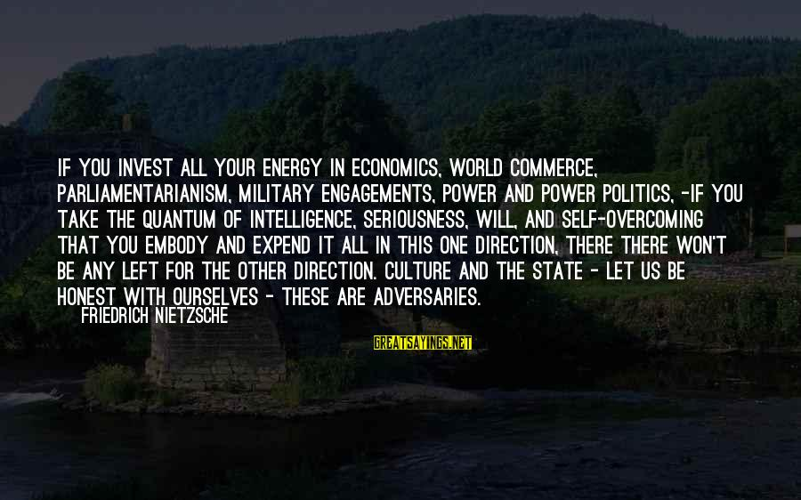 Commerce Sayings By Friedrich Nietzsche: If you invest all your energy in economics, world commerce, parliamentarianism, military engagements, power and