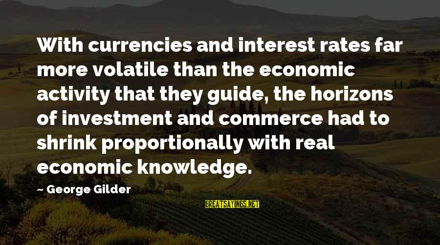 Commerce Sayings By George Gilder: With currencies and interest rates far more volatile than the economic activity that they guide,