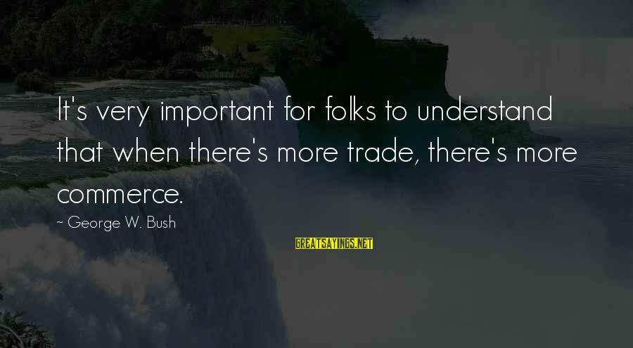 Commerce Sayings By George W. Bush: It's very important for folks to understand that when there's more trade, there's more commerce.