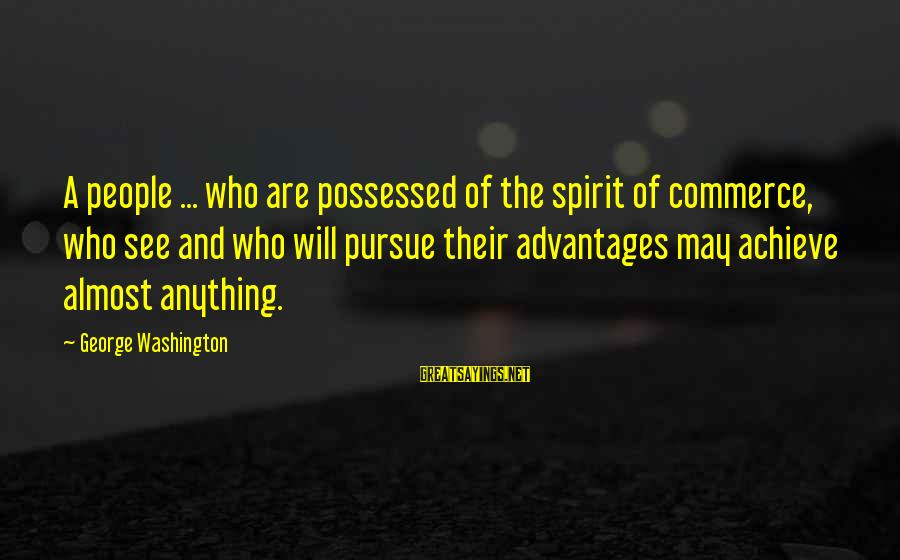 Commerce Sayings By George Washington: A people ... who are possessed of the spirit of commerce, who see and who