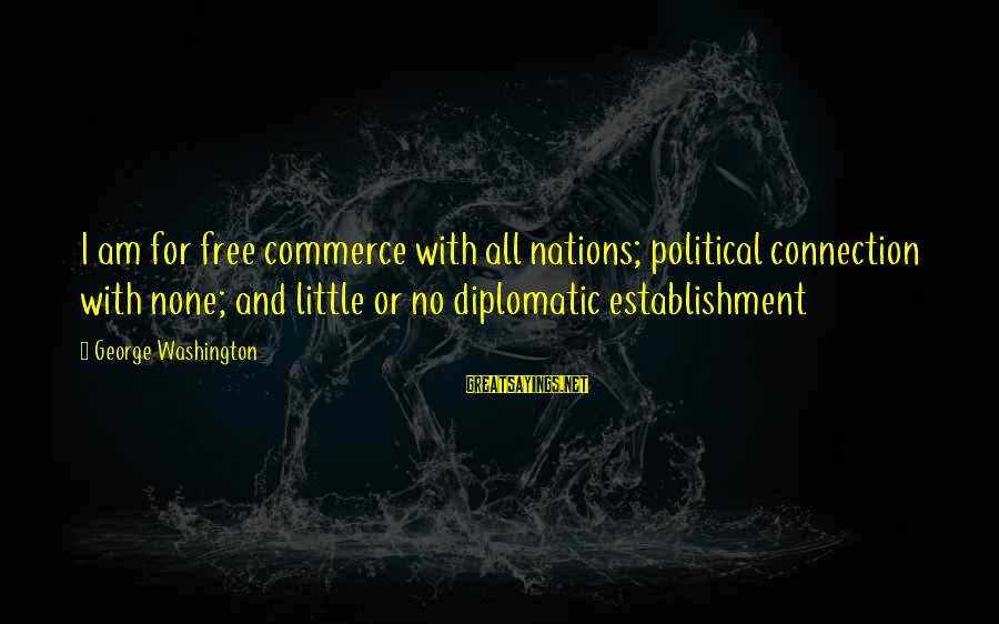 Commerce Sayings By George Washington: I am for free commerce with all nations; political connection with none; and little or