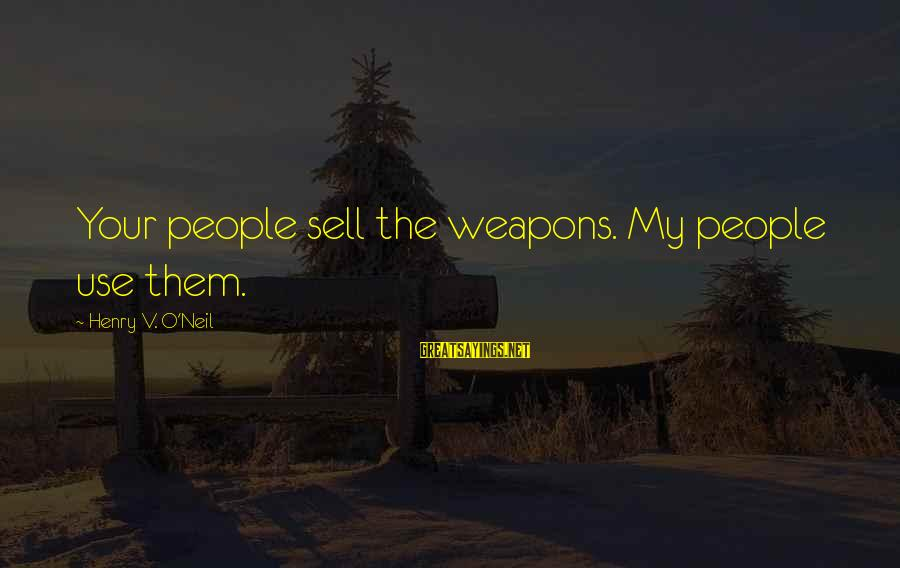 Commerce Sayings By Henry V. O'Neil: Your people sell the weapons. My people use them.