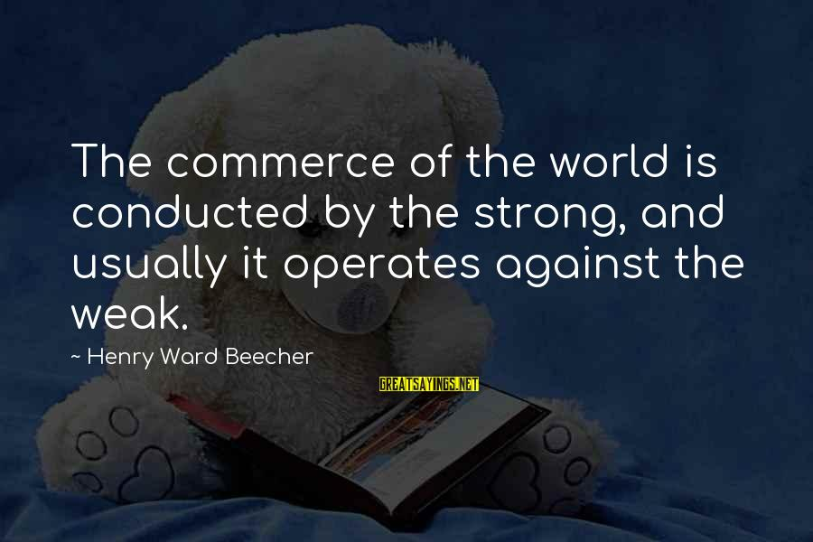 Commerce Sayings By Henry Ward Beecher: The commerce of the world is conducted by the strong, and usually it operates against
