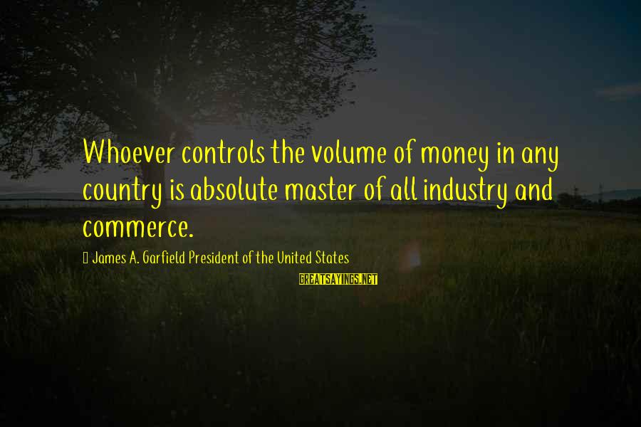 Commerce Sayings By James A. Garfield President Of The United States: Whoever controls the volume of money in any country is absolute master of all industry