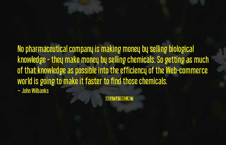 Commerce Sayings By John Wilbanks: No pharmaceutical company is making money by selling biological knowledge - they make money by