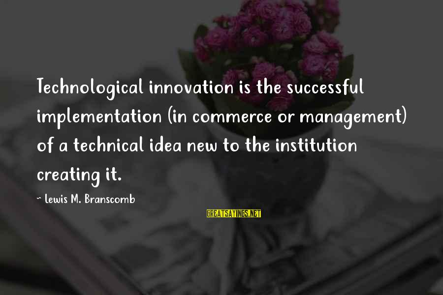 Commerce Sayings By Lewis M. Branscomb: Technological innovation is the successful implementation (in commerce or management) of a technical idea new