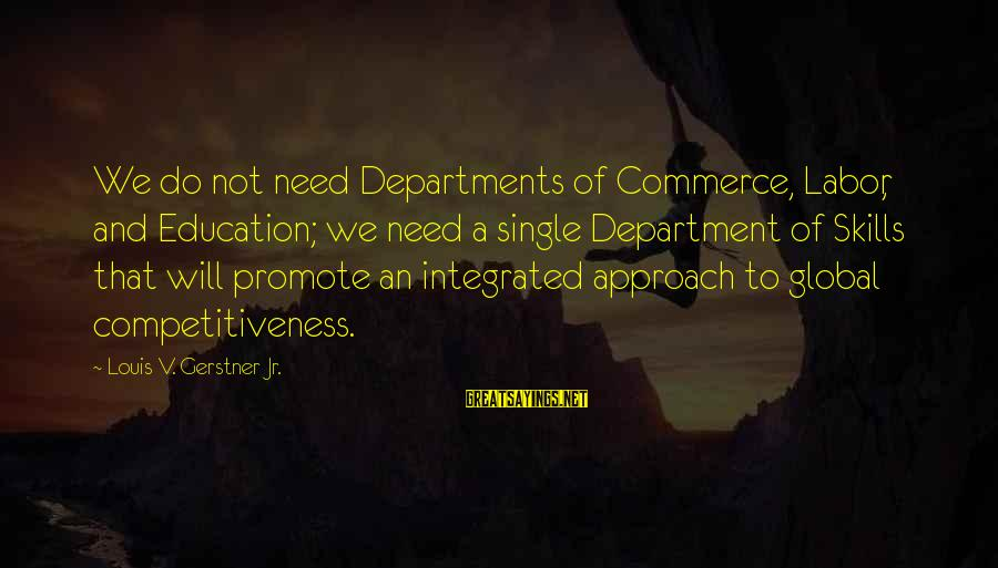 Commerce Sayings By Louis V. Gerstner Jr.: We do not need Departments of Commerce, Labor, and Education; we need a single Department