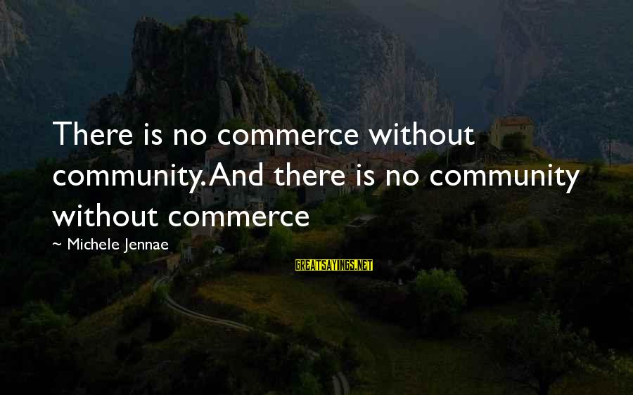 Commerce Sayings By Michele Jennae: There is no commerce without community. And there is no community without commerce