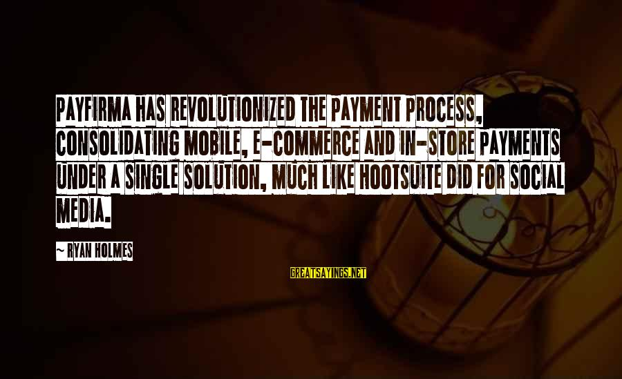 Commerce Sayings By Ryan Holmes: Payfirma has revolutionized the payment process, consolidating mobile, e-commerce and in-store payments under a single