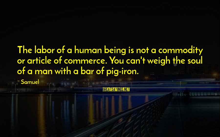 Commerce Sayings By Samuel: The labor of a human being is not a commodity or article of commerce. You