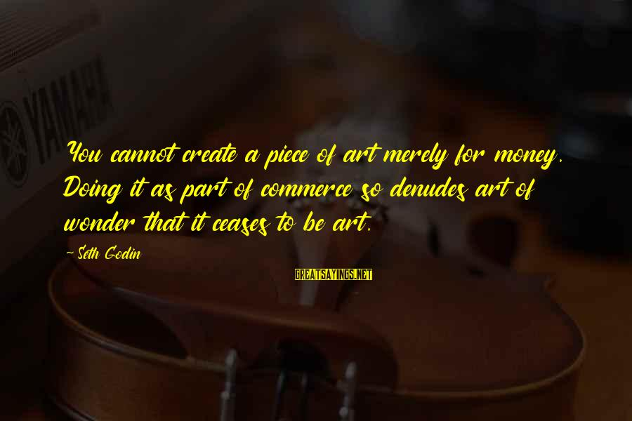 Commerce Sayings By Seth Godin: You cannot create a piece of art merely for money. Doing it as part of