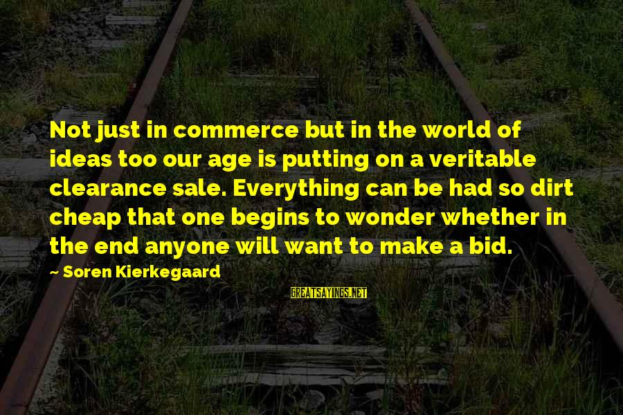 Commerce Sayings By Soren Kierkegaard: Not just in commerce but in the world of ideas too our age is putting