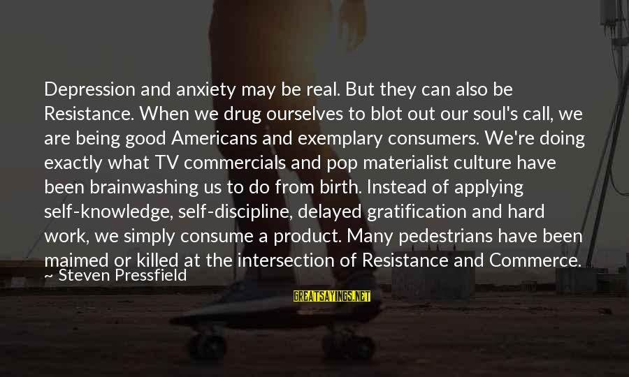 Commerce Sayings By Steven Pressfield: Depression and anxiety may be real. But they can also be Resistance. When we drug