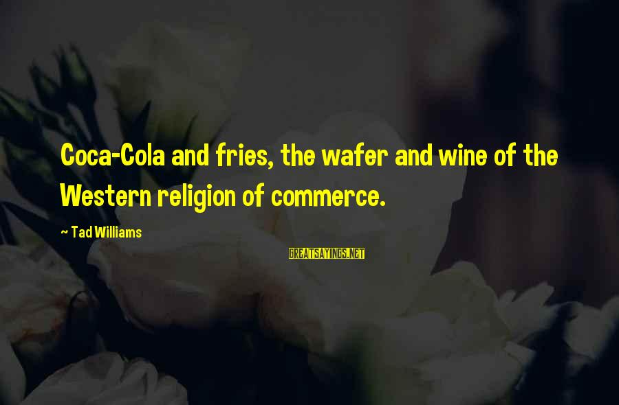 Commerce Sayings By Tad Williams: Coca-Cola and fries, the wafer and wine of the Western religion of commerce.
