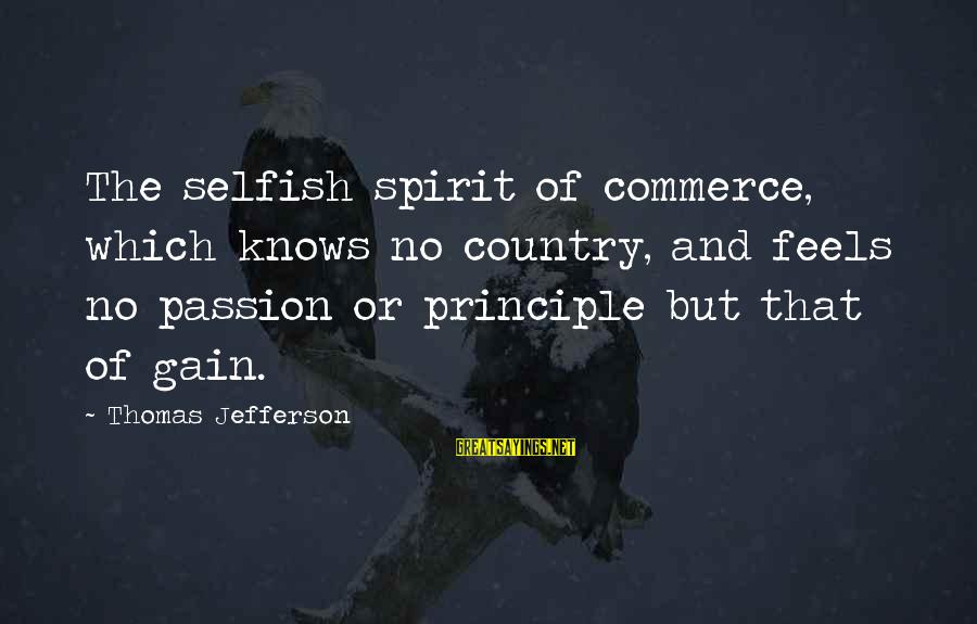 Commerce Sayings By Thomas Jefferson: The selfish spirit of commerce, which knows no country, and feels no passion or principle