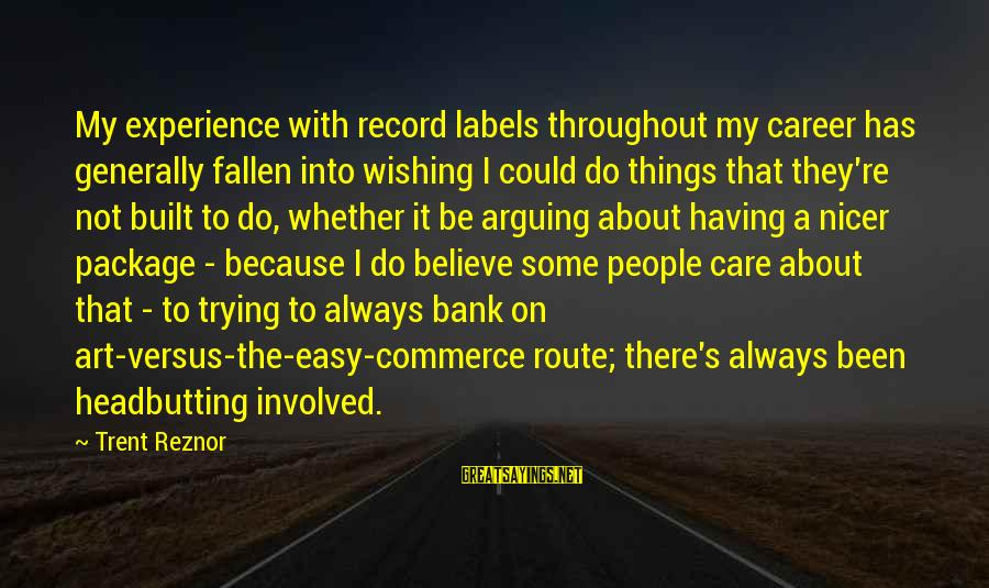 Commerce Sayings By Trent Reznor: My experience with record labels throughout my career has generally fallen into wishing I could