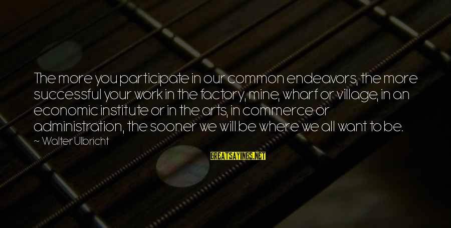 Commerce Sayings By Walter Ulbricht: The more you participate in our common endeavors, the more successful your work in the