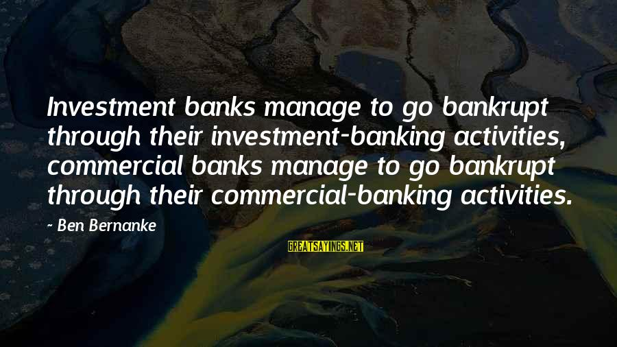 Commercial Banks Sayings By Ben Bernanke: Investment banks manage to go bankrupt through their investment-banking activities, commercial banks manage to go