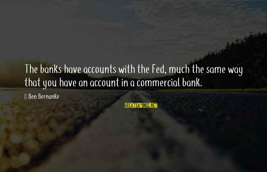 Commercial Banks Sayings By Ben Bernanke: The banks have accounts with the Fed, much the same way that you have an
