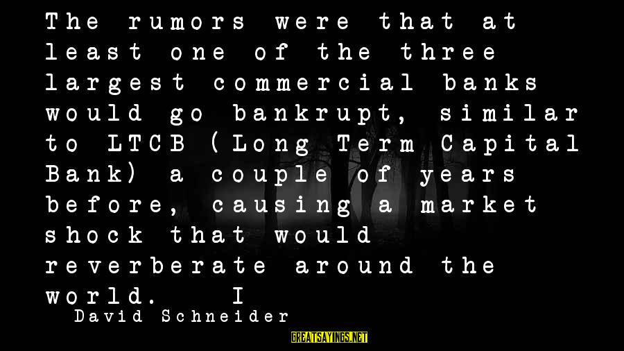 Commercial Banks Sayings By David Schneider: The rumors were that at least one of the three largest commercial banks would go