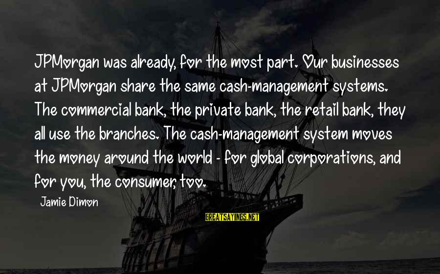 Commercial Banks Sayings By Jamie Dimon: JPMorgan was already, for the most part. Our businesses at JPMorgan share the same cash-management