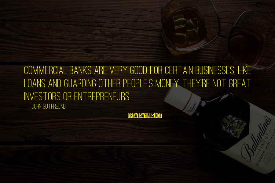 Commercial Banks Sayings By John Gutfreund: Commercial banks are very good for certain businesses, like loans and guarding other people's money.