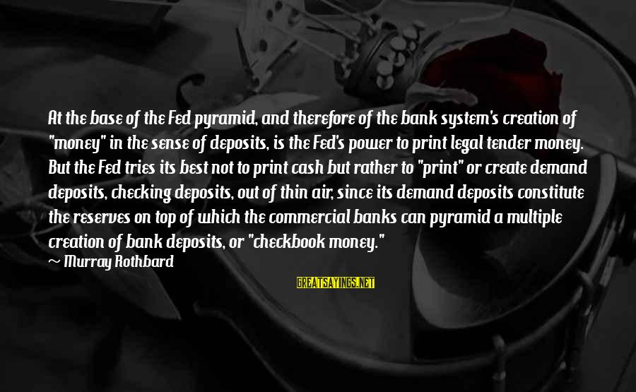 Commercial Banks Sayings By Murray Rothbard: At the base of the Fed pyramid, and therefore of the bank system's creation of