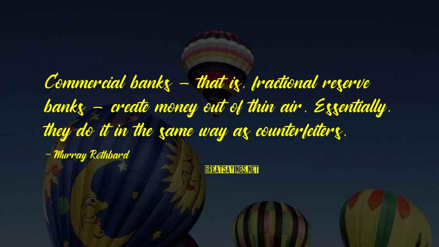Commercial Banks Sayings By Murray Rothbard: Commercial banks - that is, fractional reserve banks - create money out of thin air.