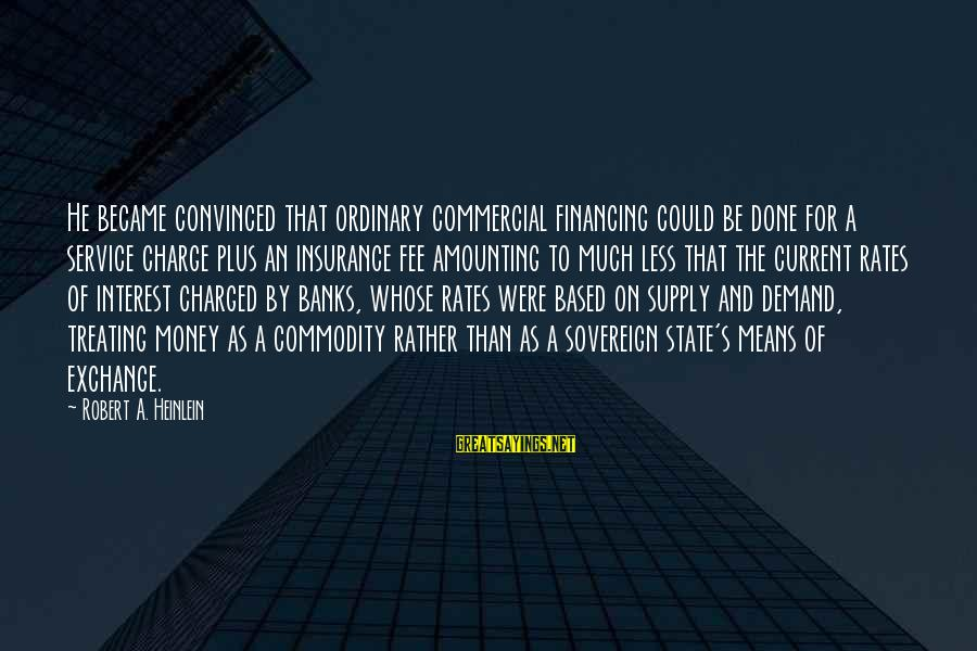Commercial Banks Sayings By Robert A. Heinlein: He became convinced that ordinary commercial financing could be done for a service charge plus