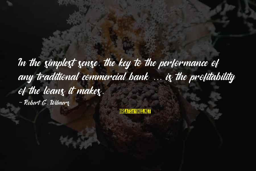 Commercial Banks Sayings By Robert G. Wilmers: In the simplest sense, the key to the performance of any traditional commercial bank ...