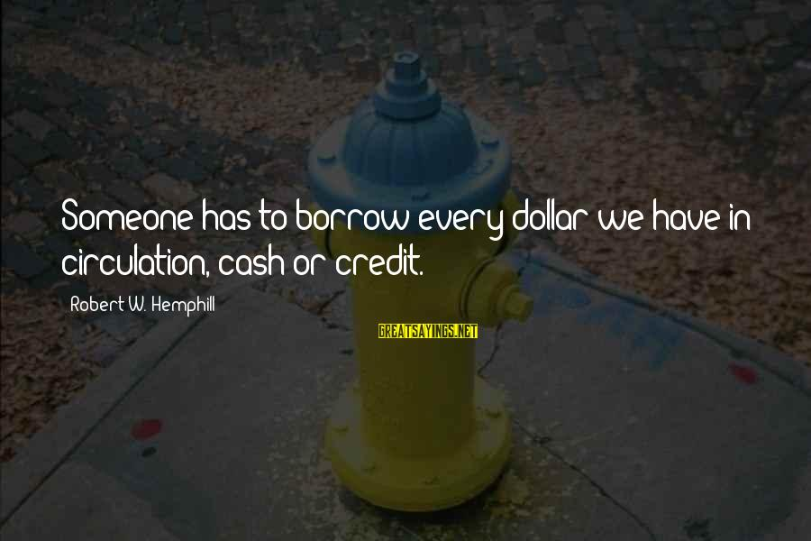 Commercial Banks Sayings By Robert W. Hemphill: Someone has to borrow every dollar we have in circulation, cash or credit.