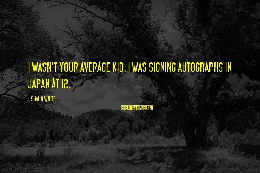Commercial Banks Sayings By Shaun White: I wasn't your average kid. I was signing autographs in Japan at 12.