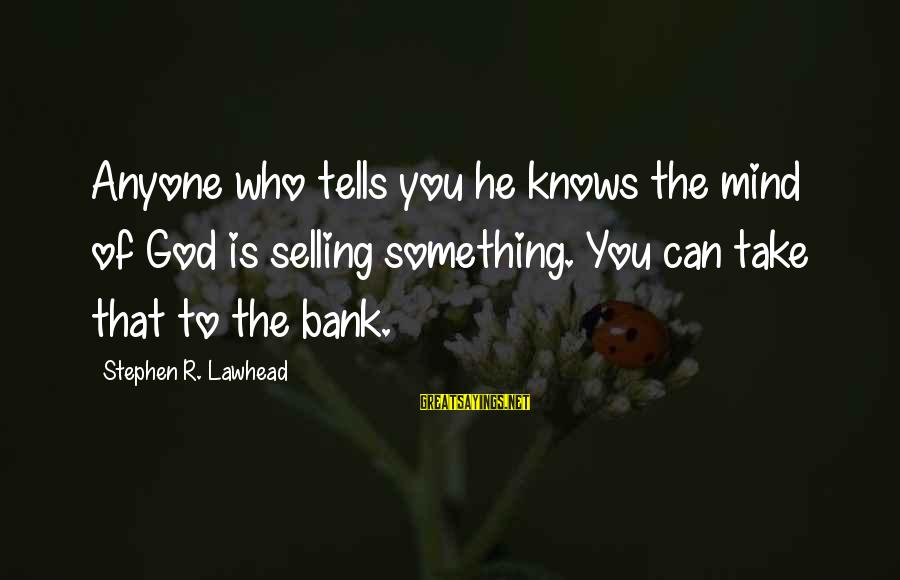 Commercial Banks Sayings By Stephen R. Lawhead: Anyone who tells you he knows the mind of God is selling something. You can