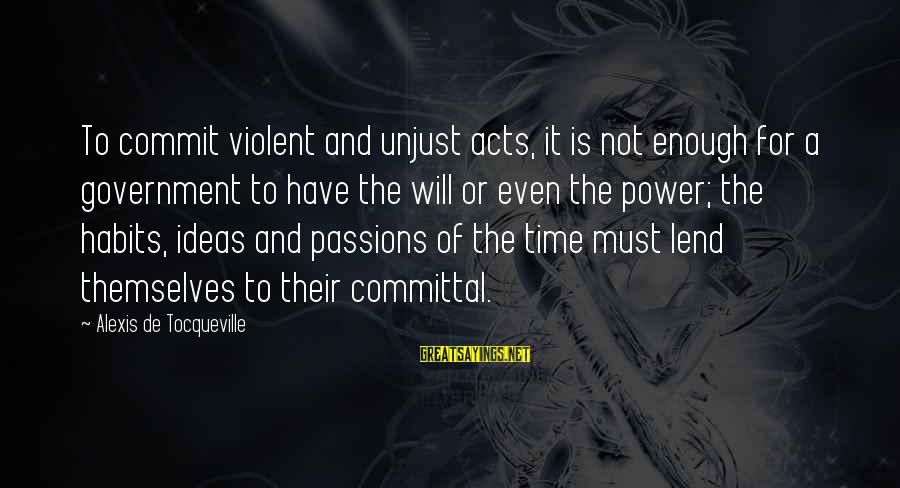 Committal Sayings By Alexis De Tocqueville: To commit violent and unjust acts, it is not enough for a government to have