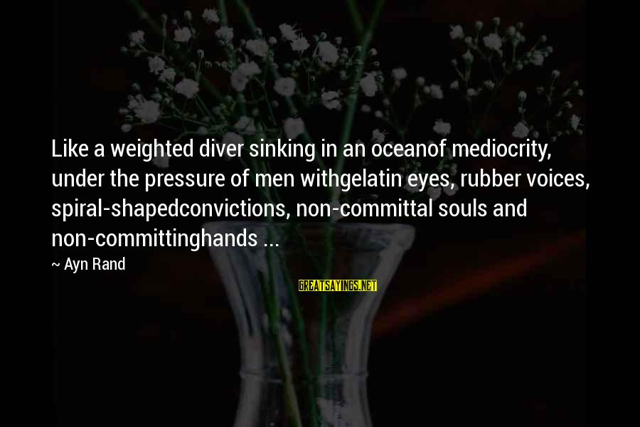 Committal Sayings By Ayn Rand: Like a weighted diver sinking in an oceanof mediocrity, under the pressure of men withgelatin