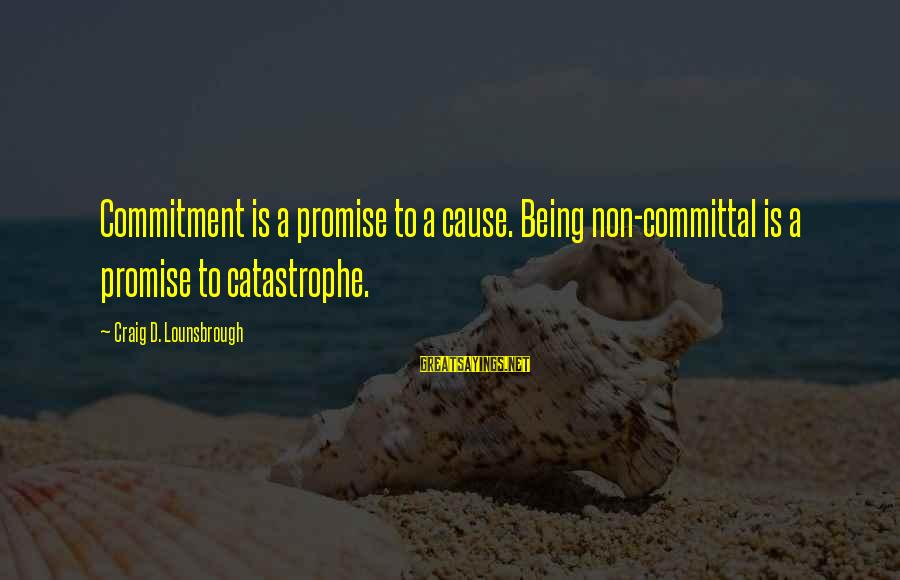 Committal Sayings By Craig D. Lounsbrough: Commitment is a promise to a cause. Being non-committal is a promise to catastrophe.