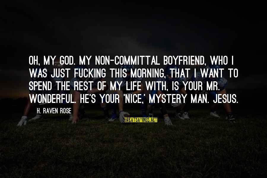 Committal Sayings By H. Raven Rose: Oh, my god. My non-committal boyfriend, who I was just fucking this morning, that I